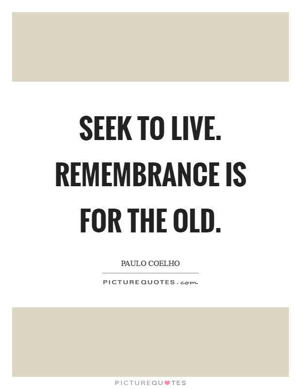 Seek to live. Remembrance is for the old Picture Quote #1