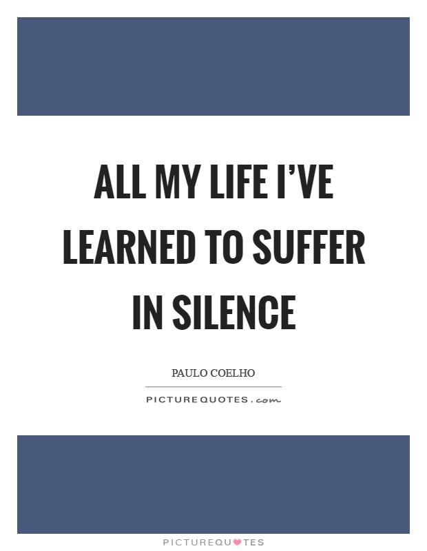 All my life I've learned to suffer in silence Picture Quote #1