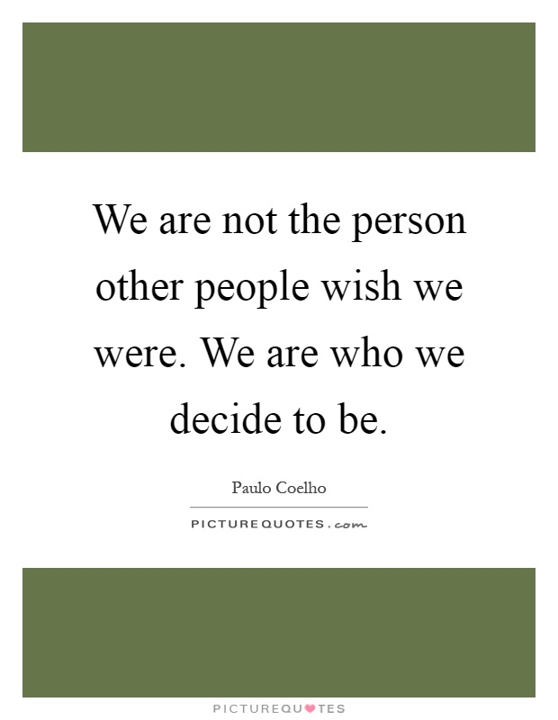 We are not the person other people wish we were. We are who we decide to be Picture Quote #1