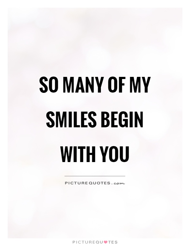 So many of my smiles begin with you Picture Quote #1