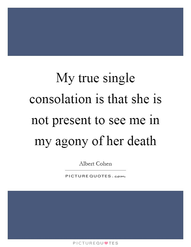 My true single consolation is that she is not present to see me in my agony of her death Picture Quote #1