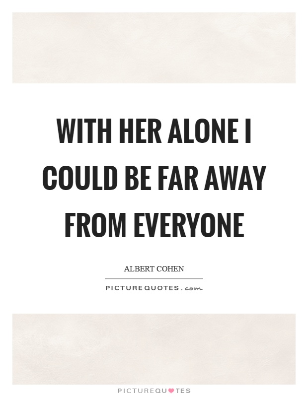 With her alone I could be far away from everyone Picture Quote #1