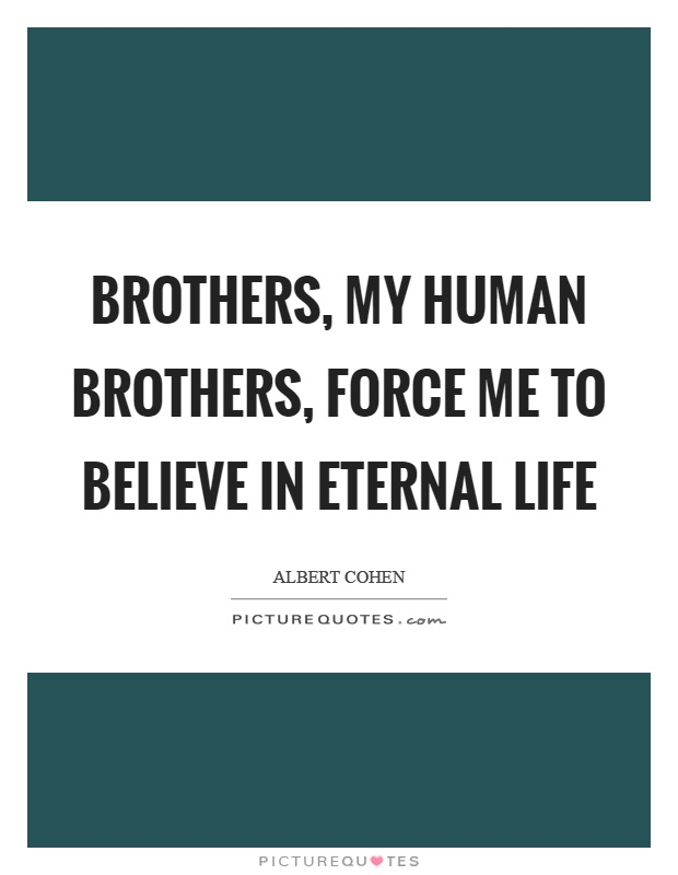 Brothers, my human brothers, force me to believe in eternal life Picture Quote #1