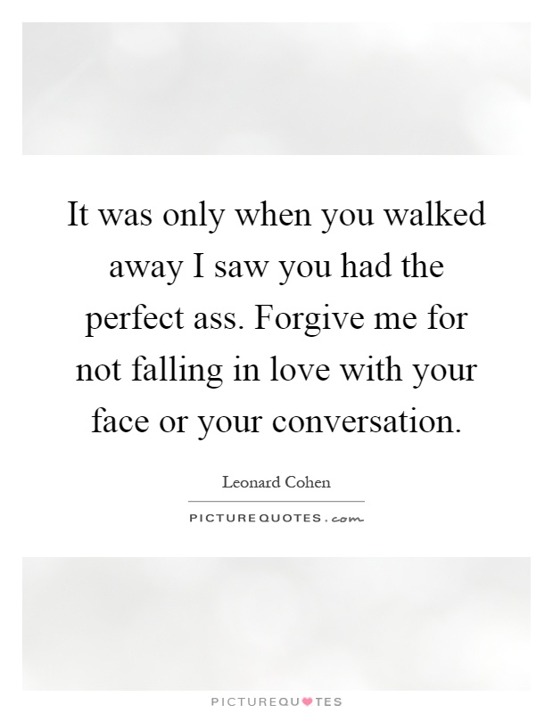 It was only when you walked away I saw you had the perfect ass. Forgive me for not falling in love with your face or your conversation Picture Quote #1
