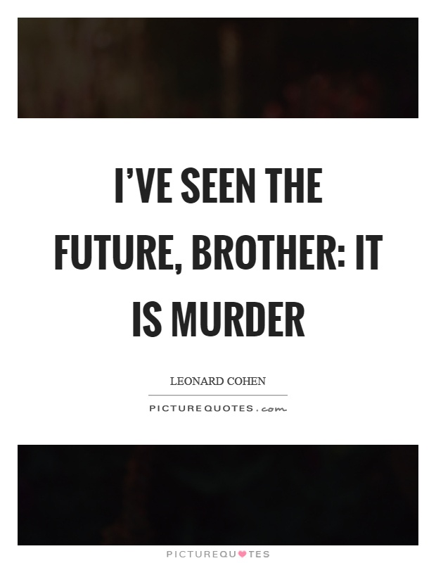 I've seen the future, brother: it is murder Picture Quote #1