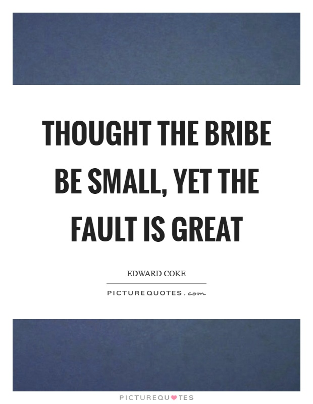 Thought the bribe be small, yet the fault is great Picture Quote #1