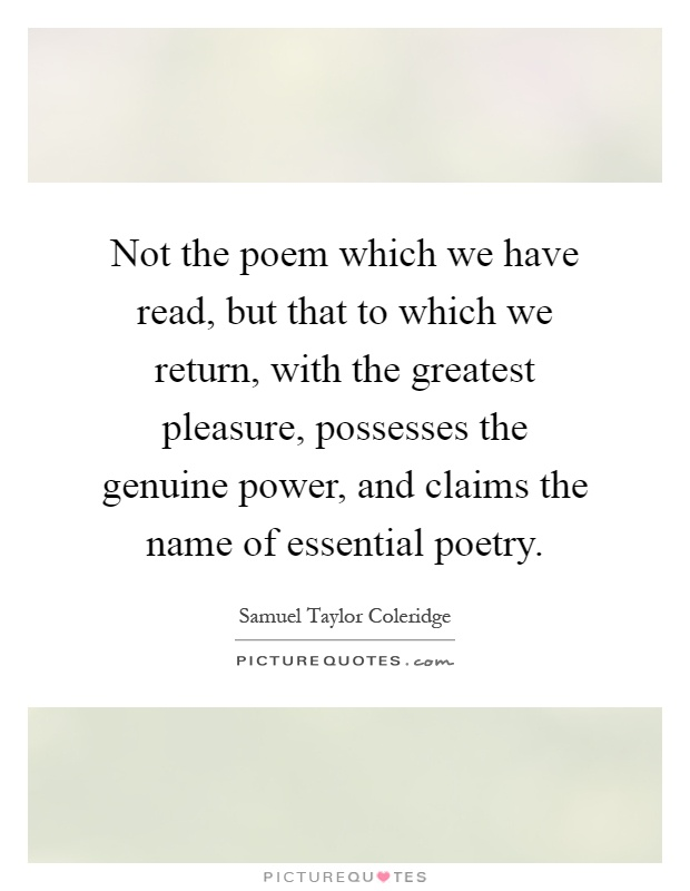 Not the poem which we have read, but that to which we return, with the greatest pleasure, possesses the genuine power, and claims the name of essential poetry Picture Quote #1