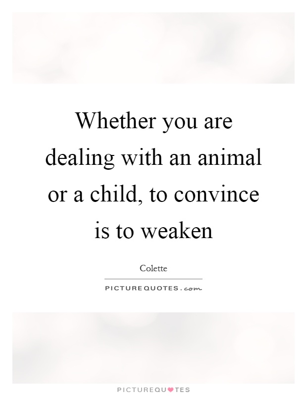 Whether you are dealing with an animal or a child, to convince is to weaken Picture Quote #1