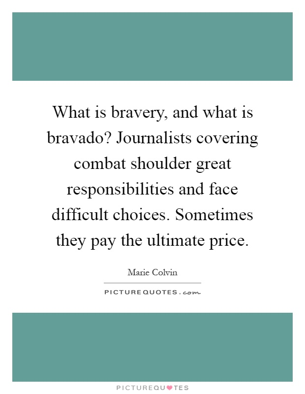 What is bravery, and what is bravado? Journalists covering combat shoulder great responsibilities and face difficult choices. Sometimes they pay the ultimate price Picture Quote #1