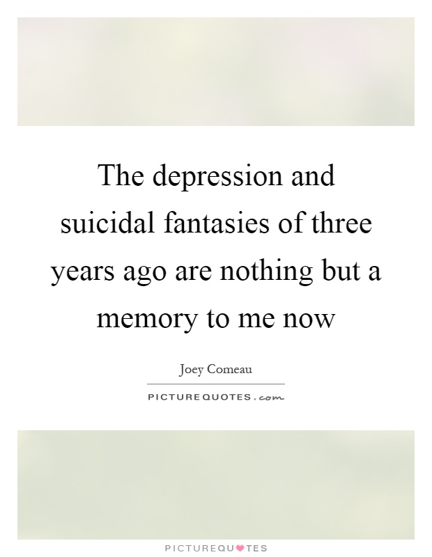 The depression and suicidal fantasies of three years ago are nothing but a memory to me now Picture Quote #1