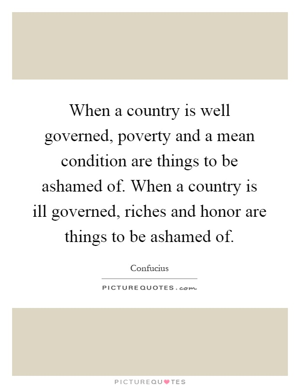 When a country is well governed, poverty and a mean condition are things to be ashamed of. When a country is ill governed, riches and honor are things to be ashamed of Picture Quote #1
