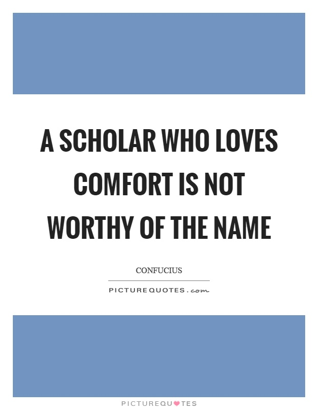 A scholar who loves comfort is not worthy of the name Picture Quote #1