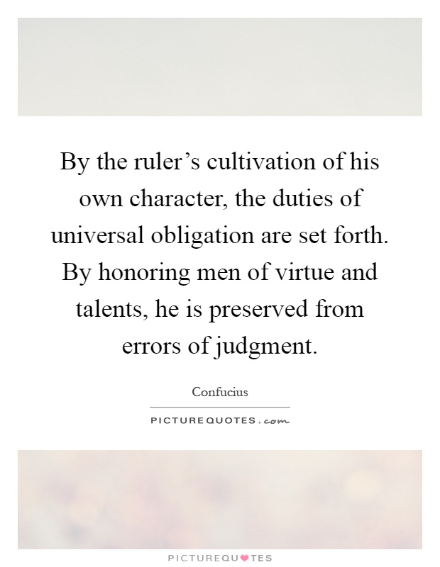 By the ruler's cultivation of his own character, the duties of universal obligation are set forth. By honoring men of virtue and talents, he is preserved from errors of judgment Picture Quote #1