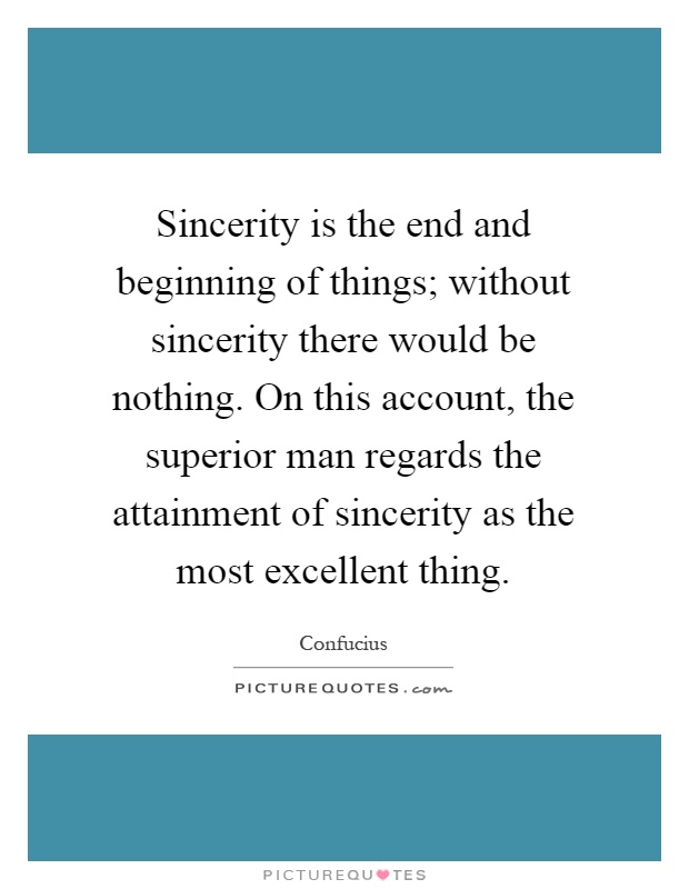 Sincerity is the end and beginning of things; without sincerity there would be nothing. On this account, the superior man regards the attainment of sincerity as the most excellent thing Picture Quote #1