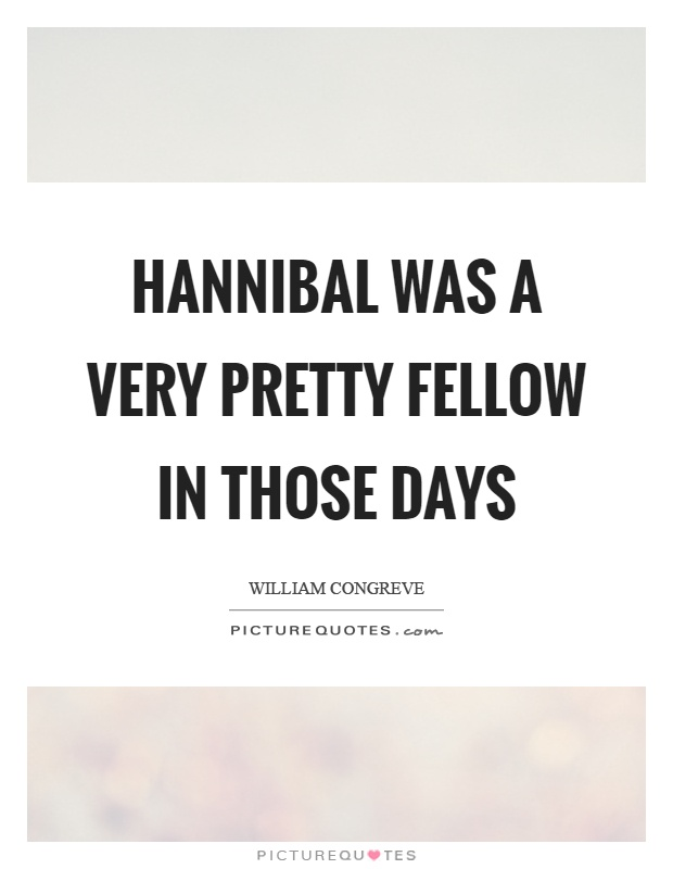 Hannibal was a very pretty fellow in those days Picture Quote #1