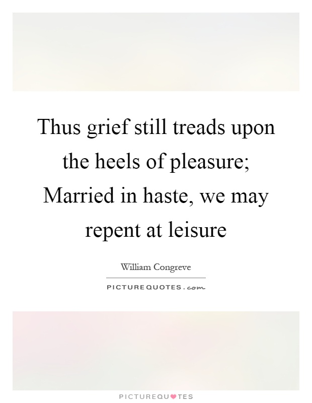 Thus grief still treads upon the heels of pleasure; Married in haste, we may repent at leisure Picture Quote #1