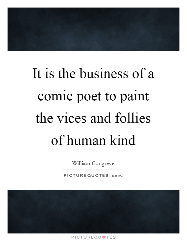It is the business of a comic poet to paint the vices and follies of human kind Picture Quote #1