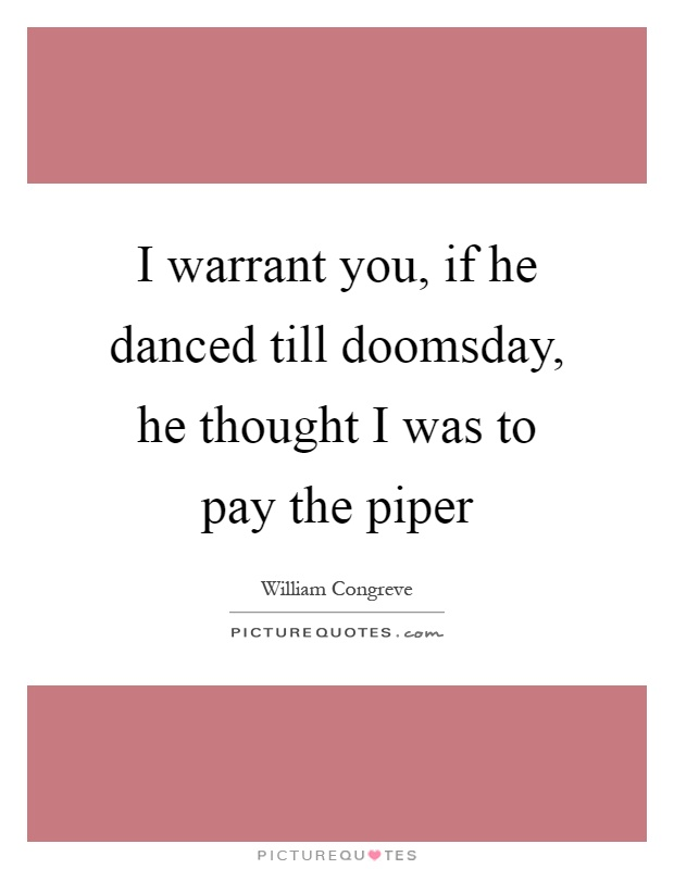 I warrant you, if he danced till doomsday, he thought I was to pay the piper Picture Quote #1