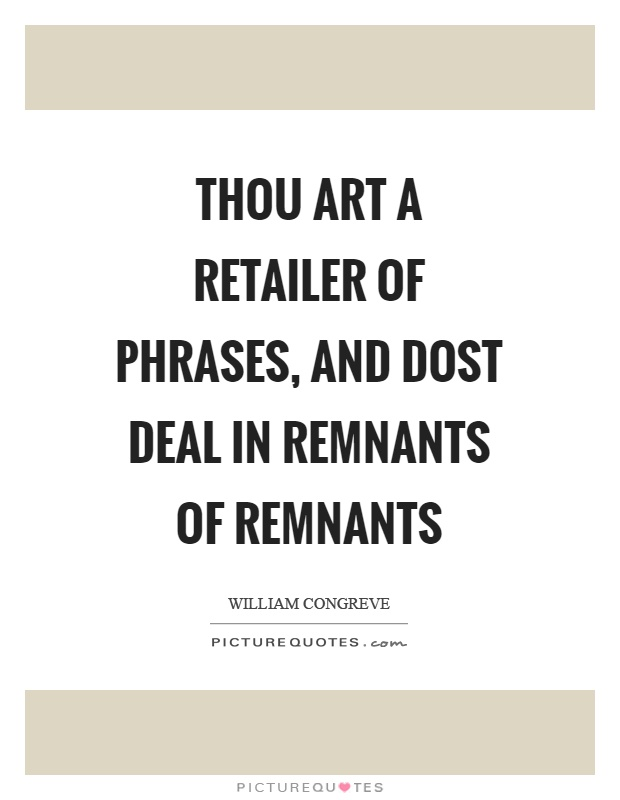 Thou art a retailer of phrases, and dost deal in remnants of remnants Picture Quote #1