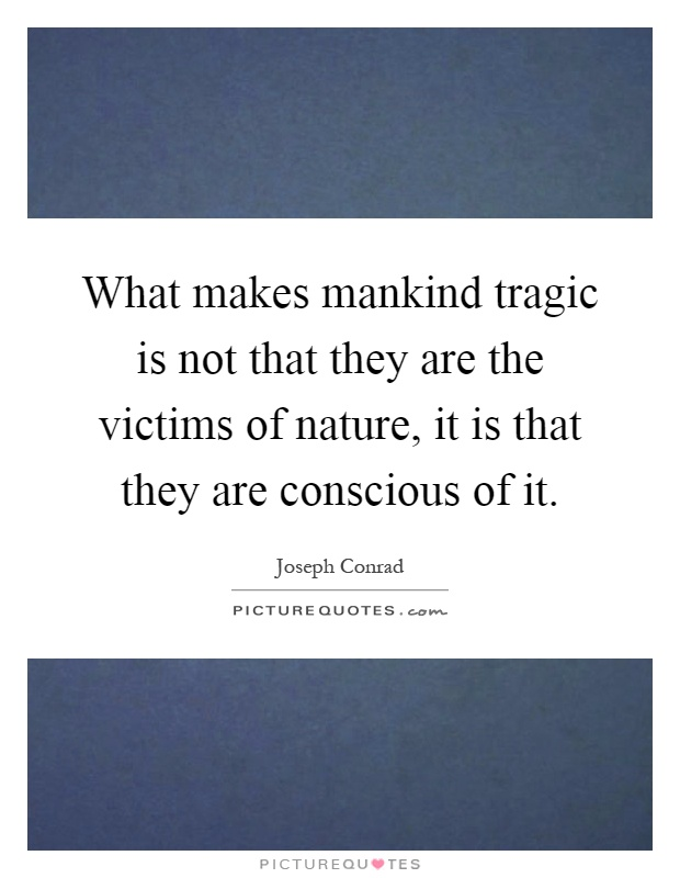What makes mankind tragic is not that they are the victims of nature, it is that they are conscious of it Picture Quote #1