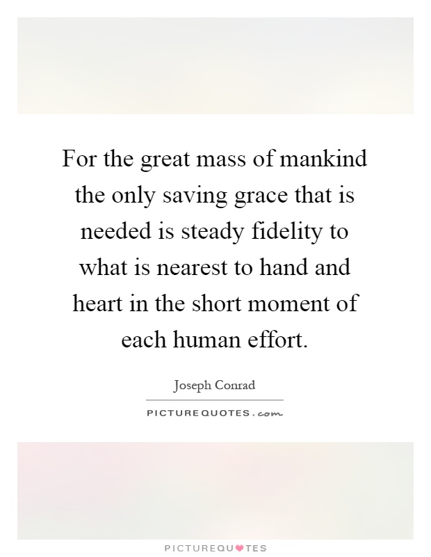 For the great mass of mankind the only saving grace that is needed is steady fidelity to what is nearest to hand and heart in the short moment of each human effort Picture Quote #1