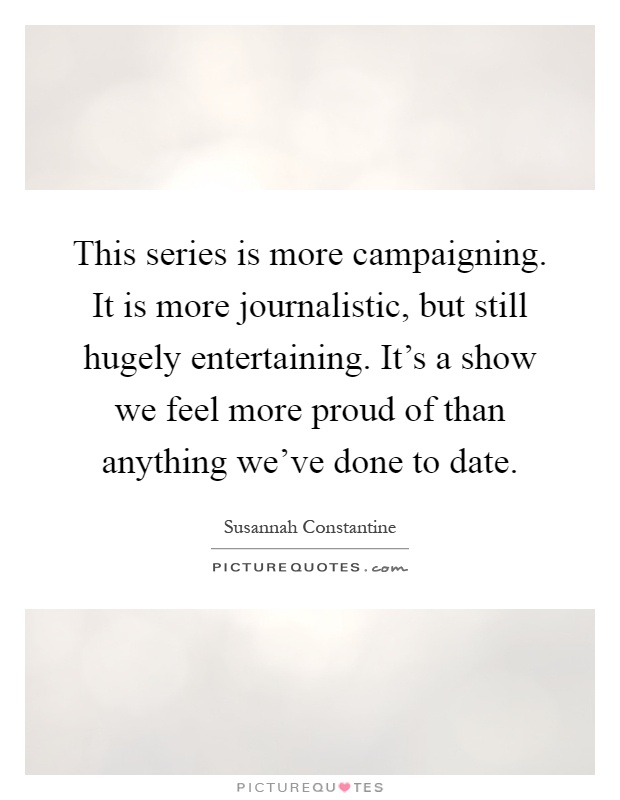 This series is more campaigning. It is more journalistic, but still hugely entertaining. It's a show we feel more proud of than anything we've done to date Picture Quote #1