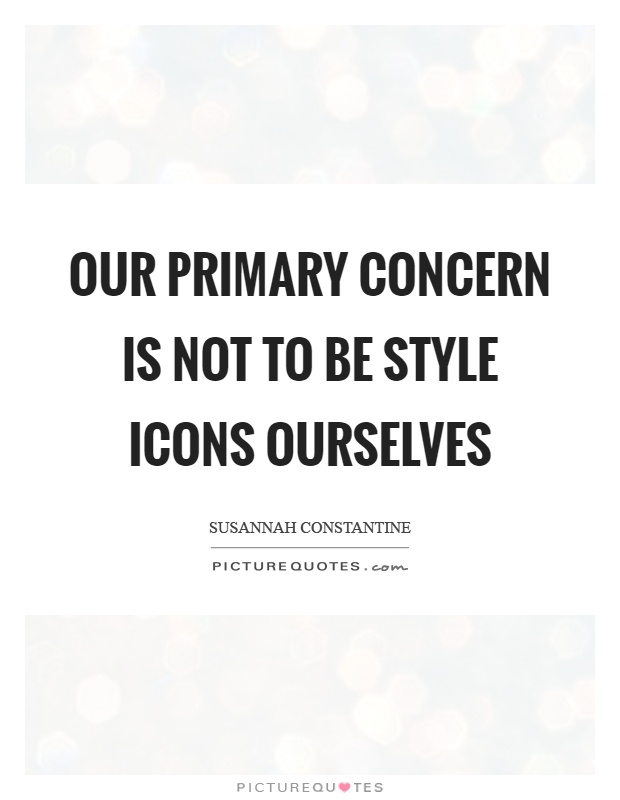 Our primary concern is not to be style icons ourselves Picture Quote #1