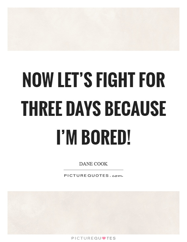 Now let's fight for three days because I'm bored! Picture Quote #1