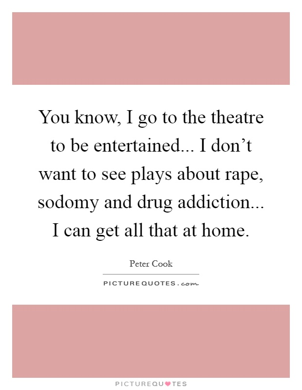 You know, I go to the theatre to be entertained... I don't want to see plays about rape, sodomy and drug addiction... I can get all that at home Picture Quote #1