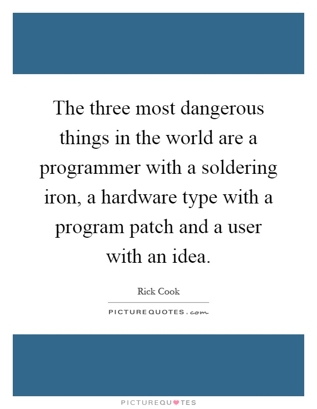 The three most dangerous things in the world are a programmer with a soldering iron, a hardware type with a program patch and a user with an idea Picture Quote #1