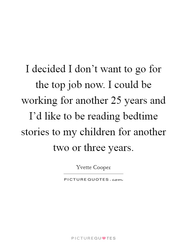 I decided I don't want to go for the top job now. I could be working for another 25 years and I'd like to be reading bedtime stories to my children for another two or three years Picture Quote #1