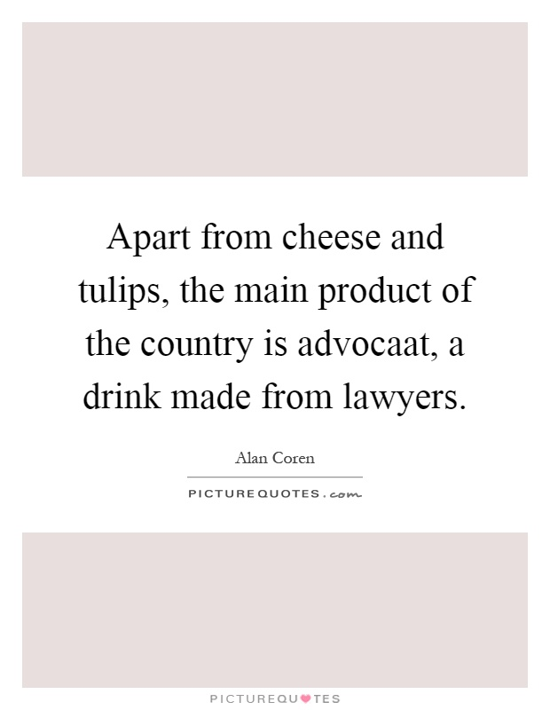 Apart from cheese and tulips, the main product of the country is advocaat, a drink made from lawyers Picture Quote #1