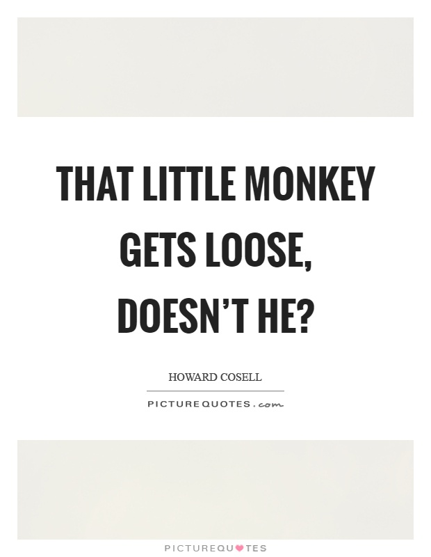 That little monkey gets loose, doesn't he? Picture Quote #1