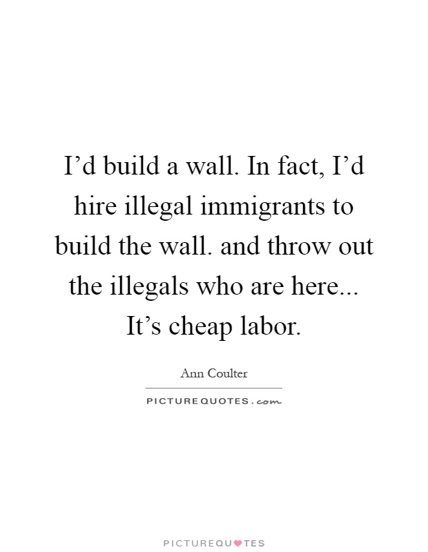 I'd build a wall. In fact, I'd hire illegal immigrants to build the wall. and throw out the illegals who are here... It's cheap labor Picture Quote #1