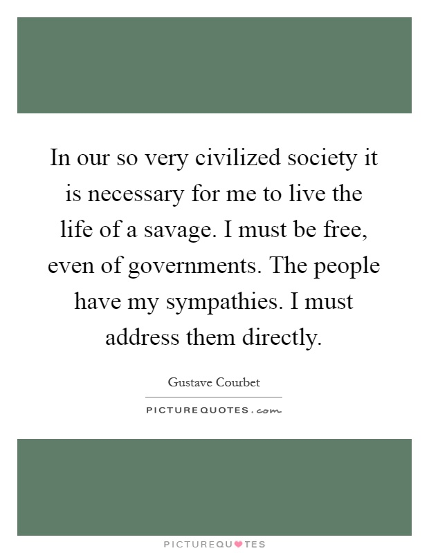 In our so very civilized society it is necessary for me to live the life of a savage. I must be free, even of governments. The people have my sympathies. I must address them directly Picture Quote #1