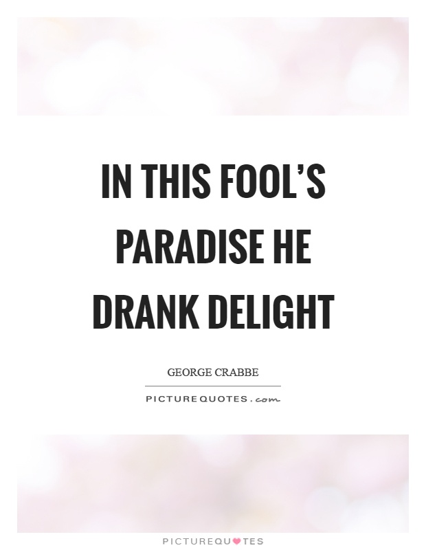 In this fool's paradise he drank delight Picture Quote #1