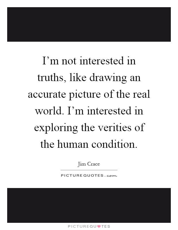 I'm not interested in truths, like drawing an accurate picture of the real world. I'm interested in exploring the verities of the human condition Picture Quote #1