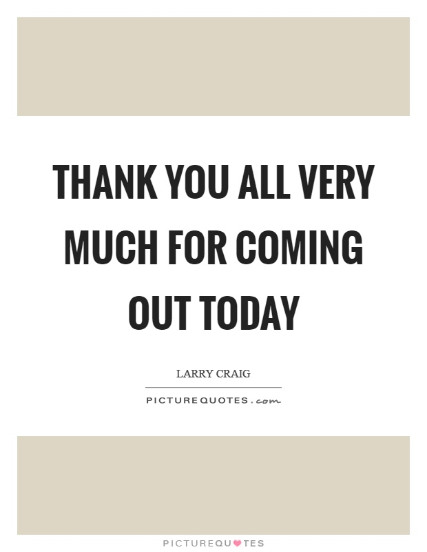 Thank you all very much for coming out today Picture Quote #1
