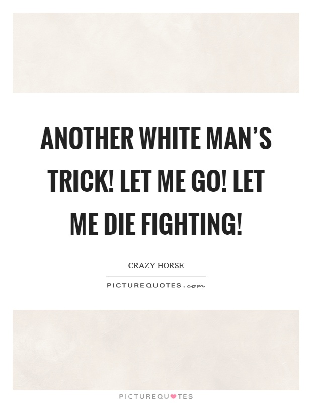Another white man's trick! Let me go! Let me die fighting! Picture Quote #1