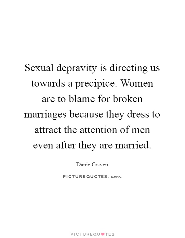 Sexual depravity is directing us towards a precipice. Women are to blame for broken marriages because they dress to attract the attention of men even after they are married Picture Quote #1