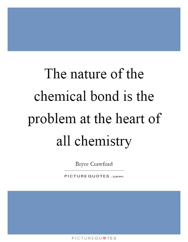 The nature of the chemical bond is the problem at the heart of all chemistry Picture Quote #1