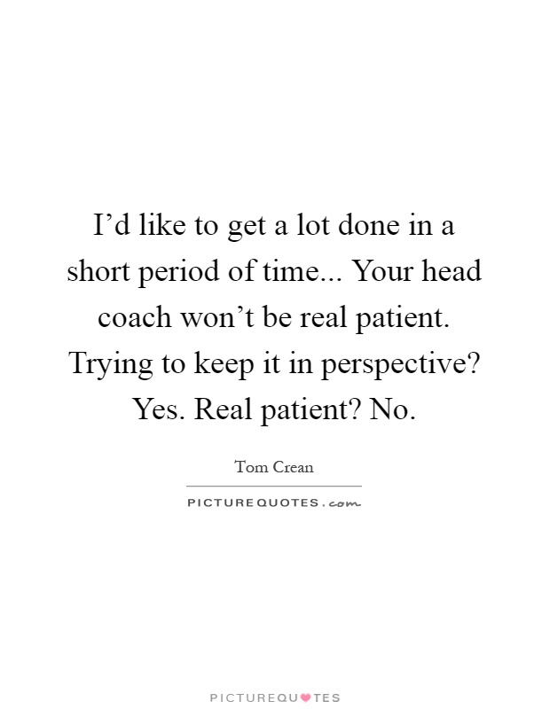 I'd like to get a lot done in a short period of time... Your head coach won't be real patient. Trying to keep it in perspective? Yes. Real patient? No Picture Quote #1
