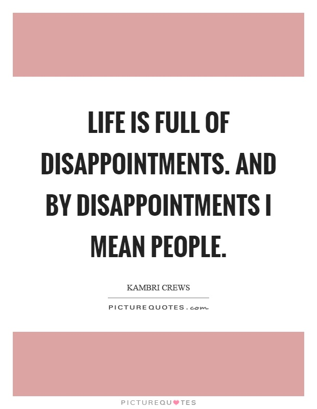 Life Is Full Of Disappointments And By Disappointments I