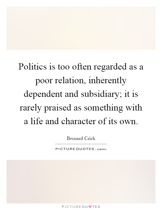 Politics is too often regarded as a poor relation, inherently dependent and subsidiary; it is rarely praised as something with a life and character of its own Picture Quote #1
