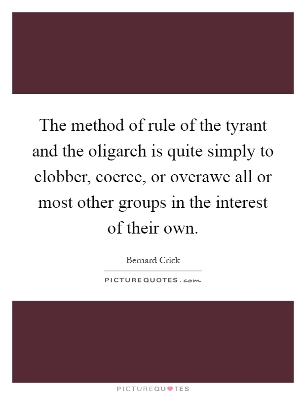 The method of rule of the tyrant and the oligarch is quite simply to clobber, coerce, or overawe all or most other groups in the interest of their own Picture Quote #1