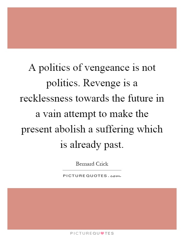 A politics of vengeance is not politics. Revenge is a recklessness towards the future in a vain attempt to make the present abolish a suffering which is already past Picture Quote #1