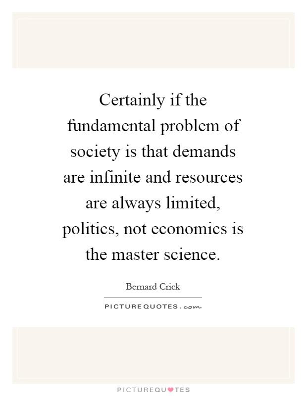 Certainly if the fundamental problem of society is that demands are infinite and resources are always limited, politics, not economics is the master science Picture Quote #1