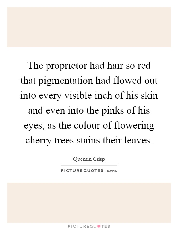 The proprietor had hair so red that pigmentation had flowed out into every visible inch of his skin and even into the pinks of his eyes, as the colour of flowering cherry trees stains their leaves Picture Quote #1
