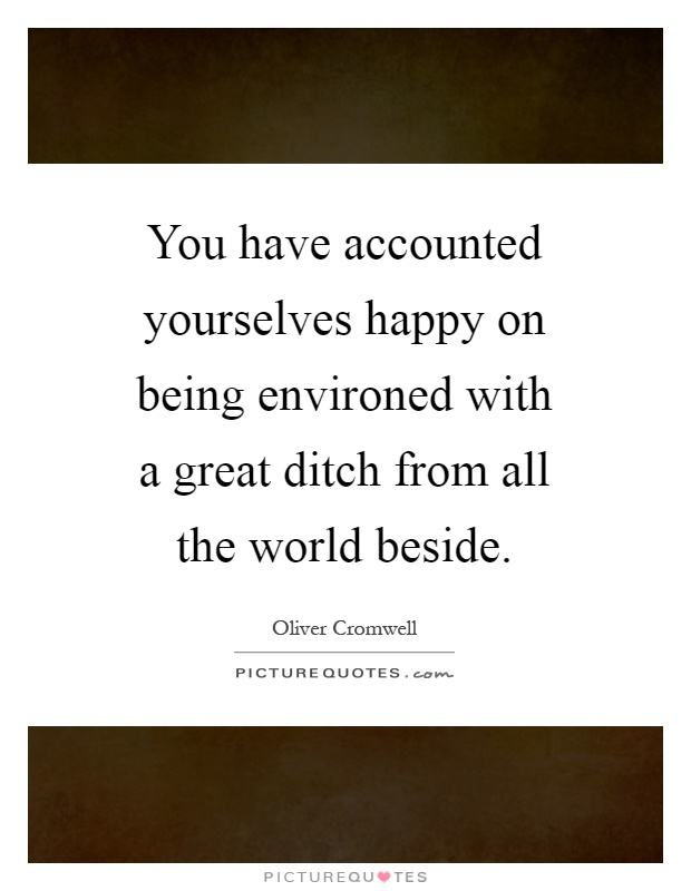 You have accounted yourselves happy on being environed with a great ditch from all the world beside Picture Quote #1