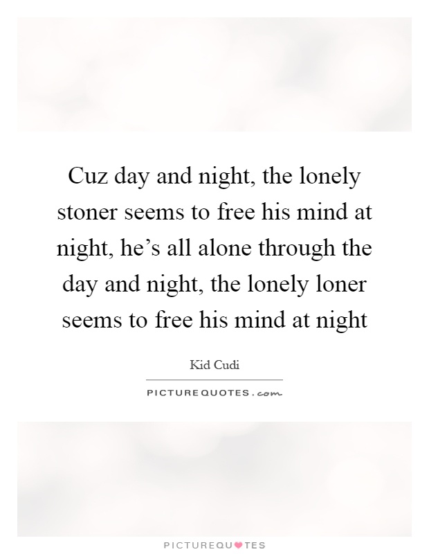 Cuz day and night, the lonely stoner seems to free his mind at night, he's all alone through the day and night, the lonely loner seems to free his mind at night Picture Quote #1